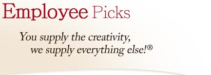 Employee Picks: You supply the creativity, we supply everything else!®